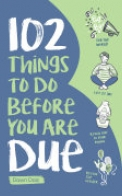 102 Things to Do Before You Are Due