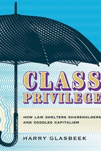 Class Privilege: How Law Shelters Shareholders and Coddles Capitalism, a discussion with the author Harry Glasbeek