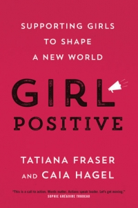 Girl Positive Supporting Girls to Shape a New World with Author TATIANA FRASER & CAIA HAGEL