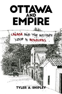 Ottawa and Empire: Canada and the Military Coup in Honduras with Author Tyler Shipley